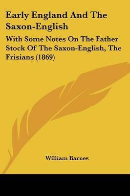 Early England And The Saxon-English: With Some Notes On The Father Stock Of The Saxon-English, The Frisians (1869) by William Barnes