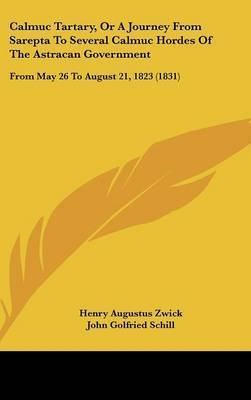 Calmuc Tartary, Or A Journey From Sarepta To Several Calmuc Hordes Of The Astracan Government: From May 26 To August 21, 1823 (1831) by Henry Augustus Zwick