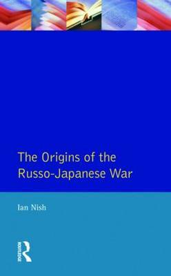 The Origins of the Russo-Japanese War by Ian Nish