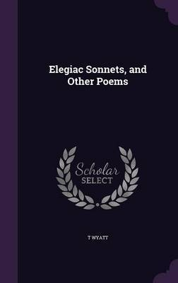 Elegiac Sonnets, and Other Poems by T Wyatt