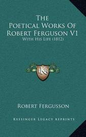 The Poetical Works of Robert Ferguson V1: With His Life (1812) by Robert Fergusson