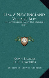 LEM, a New England Village Boy: His Adventures and His Mishaps (1901) by Professor Noah Brooks