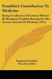 Franklin's Contribution to Medicine: Being a Collection of Letters Written by Benjamin Franklin Bearing on the Science and Art of Medicine (1912) by Benjamin Franklin