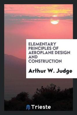 Elementary Principles of Aeroplane Design and Construction by Arthur W Judge image