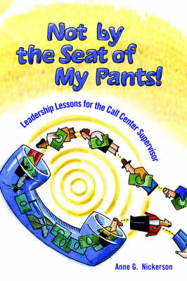 Not by the Seat of My Pants!: Leadership Lessons for the Call Center Supervisor by Anne G Nickerson image