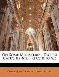 On Some Ministerial Duties: Catechizing, Preaching &C by Charles John Vaughan