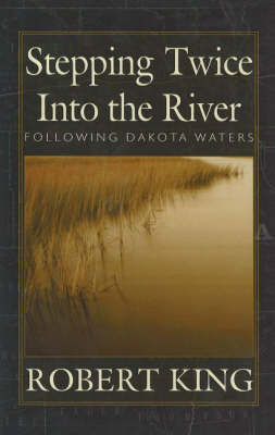 Stepping Twice into the River: Following Dakota Waters by R. King