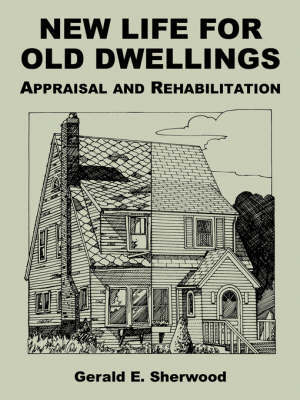 New Life for Old Dwellings: Appraisal and Rehabilitation by Gerald E Sherwood