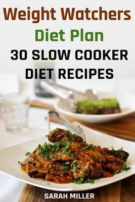 Weight Watchers Diet Plan: 30 Slow Cooker Diet Recipes: (Weight Watchers Food, Weight Watchers Cookbooks, Weight Watchers Recipes, Weight Watchers Recipe Book, Weight Watchers Diet) by Sarah Miller