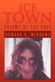 Ice Town: Prisms of the Past by Howard D. Meadows