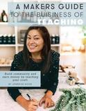 A Makers Guide to the Business of Teaching by Jennifer Wiese