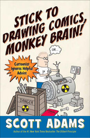 Stick to Drawing Comics, Monkey Brain!: Cartoonist Ignores Helpful Advice by Scott Adams