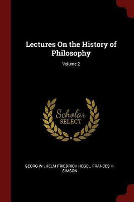Lectures on the History of Philosophy; Volume 2 by Georg Wilhelm Friedrich Hegel