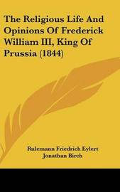 The Religious Life And Opinions Of Frederick William III, King Of Prussia (1844) by Rulemann Friedrich Eylert image