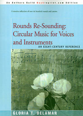 Rounds Re-Sounding: Circular Music for Voices and Instruments: An Eight-Century Reference by Gloria T. Delamar