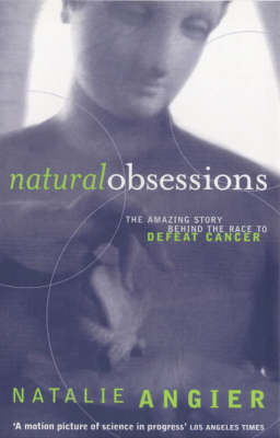 Natural Obsessions: Striving to Unlock the Deepest Secrets of the Cancer Cell by Natalie Angier