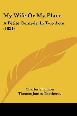 My Wife Or My Place: A Petite Comedy, In Two Acts (1831) by Charles Shannon