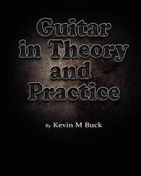 Guitar in Theory and Practice by Kevin M Buck