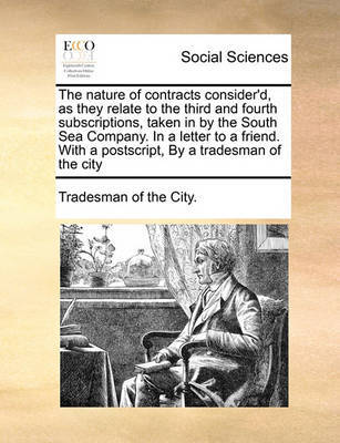 The Nature of Contracts Consider'd, as They Relate to the Third and Fourth Subscriptions, Taken in by the South Sea Company. in a Letter to a Friend. with a Postscript, by a Tradesman of the City by Tradesman of the City