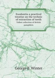 Exodontia a Practical Treatise on the Technic of Extraction of Teeth Talbot Collection of British Pamphlets by George B Winter