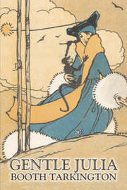 Gentle Julia by Booth Tarkington, Fiction, Literary, Political by Booth Tarkington