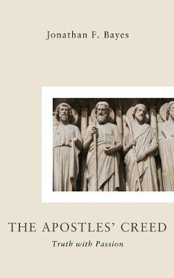 The Apostles Creed by Jonathan F Bayes