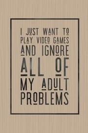 I Just Want to Play Video Games and Ignore All of My Adult Problems by Bobby Genest