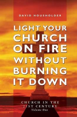 Light Your Church on Fire Without Burning it Down by David Housholder