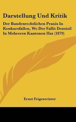 Darstellung Und Kritik: Der Bundesrechtlichen Praxis in Konkursfallen, Wo Der Fallit Domizil in Mehreren Kantonen Hat (1879) by Ernst Feigenwinter