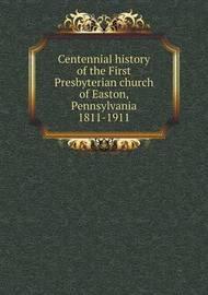 Centennial History of the First Presbyterian Church of Easton, Pennsylvania 1811-1911 by Easton