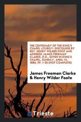 The Centenary of the King's Chapel Liturgy by James Freeman Clarke