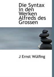 Die Syntax in Den Werken Alfreds Des Grossen by J Ernst Wlfing