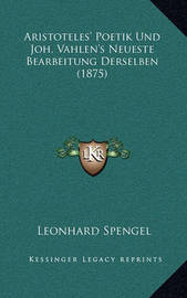 Aristoteles' Poetik Und Joh. Vahlen's Neueste Bearbeitung Derselben (1875) by Leonhard Spengel