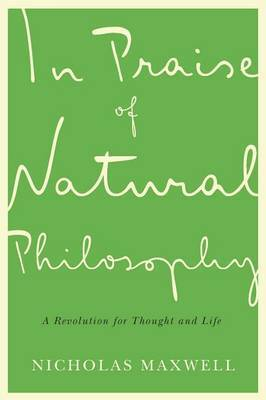 In Praise of Natural Philosophy by Nicholas Maxwell