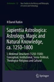 Sapientia Astrologica: Astrology, Magic and Natural Knowledge, ca. 1250-1800 by H Darrel Rutkin