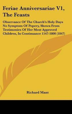 Feriae Anniversariae V1, the Feasts: Observance of the Church's Holy Days No Symptom of Popery, Shown from Testimonies of Her Most Approved Children, in Continuance 1547-1800 (1847) by Richard Mant