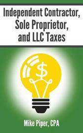 Independent Contractor, Sole Proprietor, and LLC Taxes Explained in 100 Pages or Less by Mike Piper