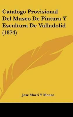Catalogo Provisional del Museo de Pintura y Escultura de Valladolid (1874) by Jose Marti y Monso image