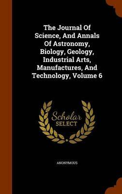 The Journal of Science, and Annals of Astronomy, Biology, Geology, Industrial Arts, Manufactures, and Technology, Volume 6 by * Anonymous