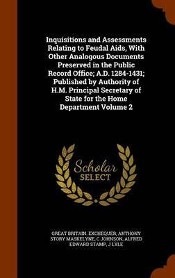 Inquisitions and Assessments Relating to Feudal AIDS, with Other Analogous Documents Preserved in the Public Record Office; A.D. 1284-1431; Published by Authority of H.M. Principal Secretary of State for the Home Department Volume 2 by Great Britain Exchequer