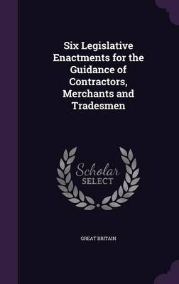 Six Legislative Enactments for the Guidance of Contractors, Merchants and Tradesmen by Great Britain image