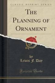 The Planning of Ornament (Classic Reprint) by Lewis F.Day
