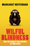 Wilful Blindness: Why We Ignore the Obvious at Our Peril by Margaret Heffernan
