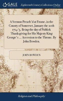 A Sermon Preach'd at Frome, in the County of Somerset, January the 20th 1714/5. Being the Day of Publick Thanksgiving for His Majesty King George's ... Accession to the Throne. by John Bowden. by John Bowden