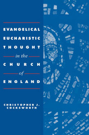 Evangelical Eucharistic Thought in the Church of England by Christopher J. Cocksworth