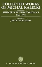 Collected Works of Michal Kalecki: Volume VI: Studies in Applied Economics 1927-1941 by Michal Kalecki