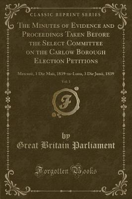 The Minutes of Evidence and Proceedings Taken Before the Select Committee on the Carlow Borough Election Petitions, Vol. 1 by Great Britain Parliament