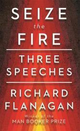Seize the Fire: Three Speeches by Richard Flanagan image