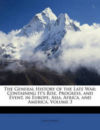 The General History of the Late War: Containing It's Rise, Progress, and Event, in Europe, Asia, Africa, and America, Volume 3 by John Entick