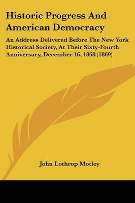 Historic Progress And American Democracy: An Address Delivered Before The New York Historical Society, At Their Sixty-Fourth Anniversary, December 16, 1868 (1869) by John Lothrop Motley image